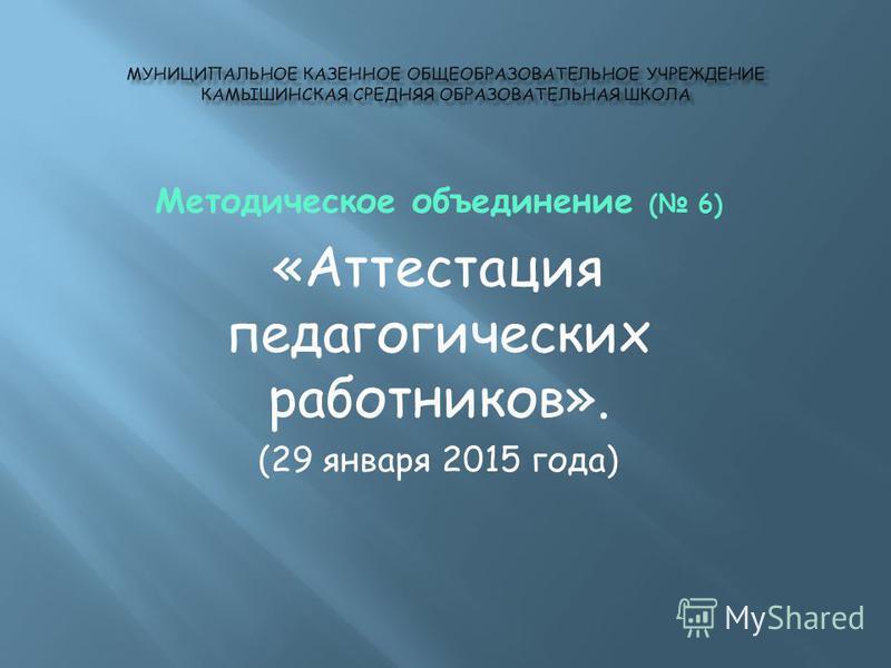 Методическое объединение ( 6) «Аттестация педагогических работников». (29 января 2015 года)