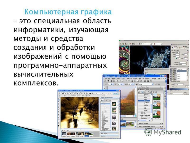 Компьютерная графика – это специальная область информатики, изучающая методы и средства создания и обработки изображений с помощью программно-аппаратных вычислительных комплексов.