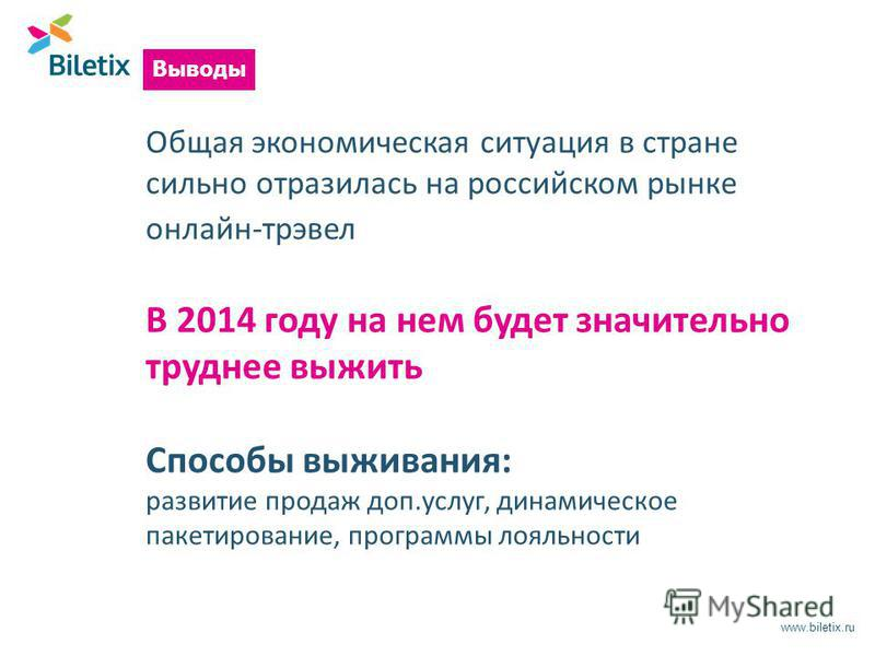 www.biletix.ru Общая экономическая ситуация в стране сильно отразилась на российском рынке онлайн-трэвел В 2014 году на нем будет значительно труднее выжить Способы выживания: развитие продаж доп.услуг, динамическое пакетирование, программы лояльност