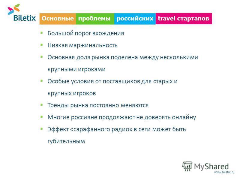 Основные www.biletix.ru Большой порог вхождения Низкая маржинальность Основная доля рынка поделена между несколькими крупными игроками Особые условия от поставщиков для старых и крупных игроков Тренды рынка постоянно меняются Многие россияне продолжа