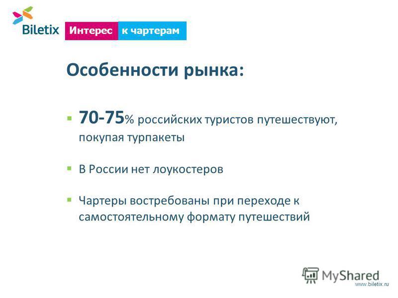 Особенности рынка: 70-75 % российских туристов путешествуют, покупая турпакеты В России нет лоукостеров Чартеры востребованы при переходе к самостоятельному формату путешествий www.biletix.ru Интерес к чартерам