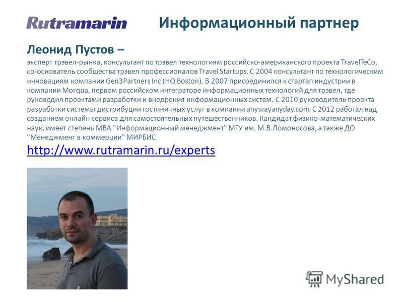 Информационный партнер Леонид Пустов – эксперт трэвел-рынка, консультант по трэвел технологиям российско-американского проекта TravelTeCo, cо-основатель сообщества трэвел профессионалов Travel Startups. С 2004 консультант по технологическим инновация