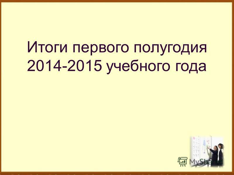 Итоги первого полугодия 2014-2015 учебного года
