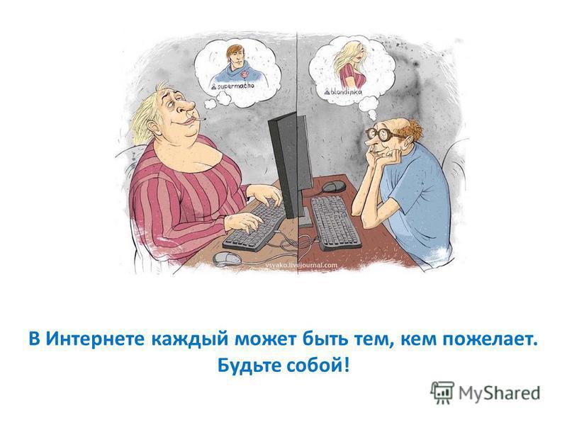 В Интернете каждый может быть тем, кем пожелает. Будьте собой!