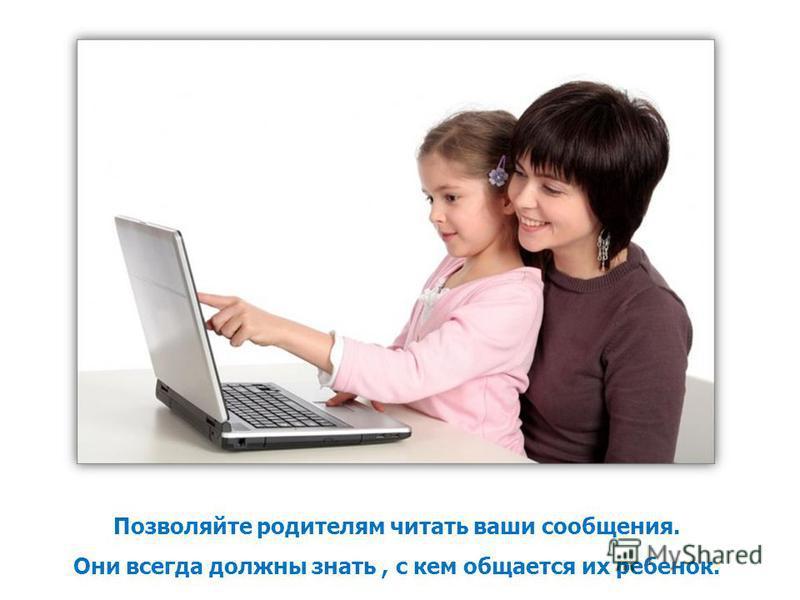 Позволяйте родителям читать ваши сообщения. Они всегда должны знать, с кем общается их ребенок.