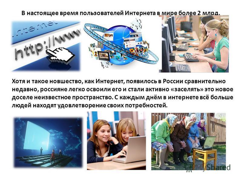 Хотя и такое новшество, как Интернет, появилось в России сравнительно недавно, россияне легко освоили его и стали активно «заселять» это новое доселе неизвестное пространство. С каждым днём в интернете всё больше людей находят удовлетворение своих по