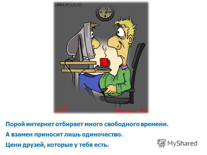 Порой интернет отбирает много свободного времени. А взамен приносит лишь одиночество. Цени друзей, которые у тебя есть.