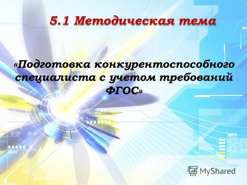 5.1 Методическая тема «Подготовка конкурентоспособного специалиста с учетом требований ФГОС»