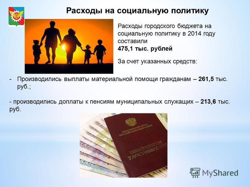 Расходы на социальную политику Расходы городского бюджета на социальную политику в 2014 году составили 475,1 тыс. рублей За счет указанных средств: -Производились выплаты материальной помощи гражданам – 261,5 тыс. руб.; - производились доплаты к пенс
