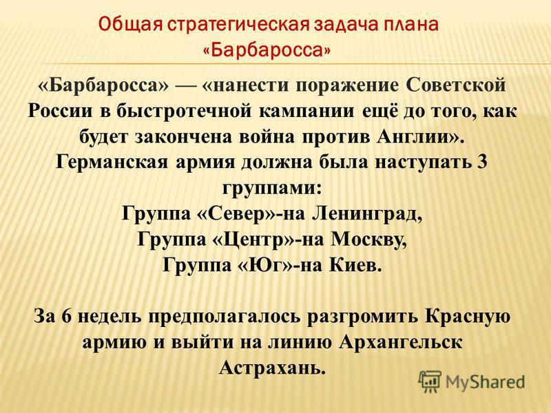 «Барбаросса» «нанести поражение Советской России в быстротечной кампании ещё до того, как будет закончена война против Англии». Германская армия должна была наступать 3 группами: Группа «Север»-на Ленинград, Группа «Центр»-на Москву, Группа «Юг»-на К