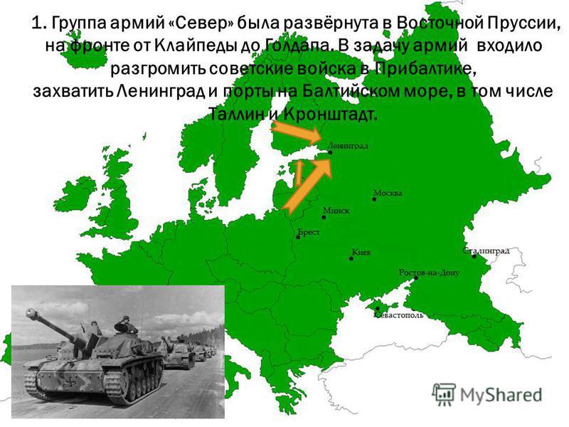 1. Группа армий «Север» была развёрнута в Восточной Пруссии, на фронте от Клайпеды до Голдапа. В задачу армий входило разгромить советские войска в Прибалтике, захватить Ленинград и порты на Балтийском море, в том числе Таллин и Кронштадт.