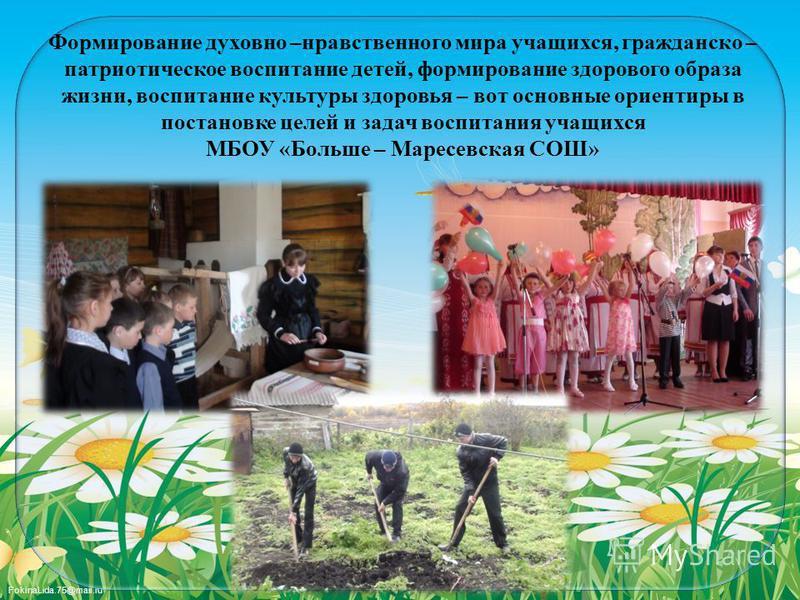 FokinaLida.75@mail.ru Формирование духовно –нравственного мира учащихся, гражданско – патриотическое воспитание детей, формирование здорового образа жизни, воспитание культуры здоровья – вот основные ориентиры в постановке целей и задач воспитания уч