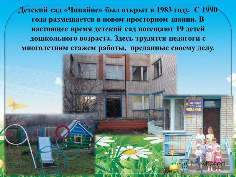 Детский сад «Чипайне» был открыт в 1983 году. С 1990 года размещается в новом просторном здании. В настоящее время детский сад посещают 19 детей дошкольного возраста. Здесь трудятся педагоги с многолетним стажем работы, преданные своему делу.