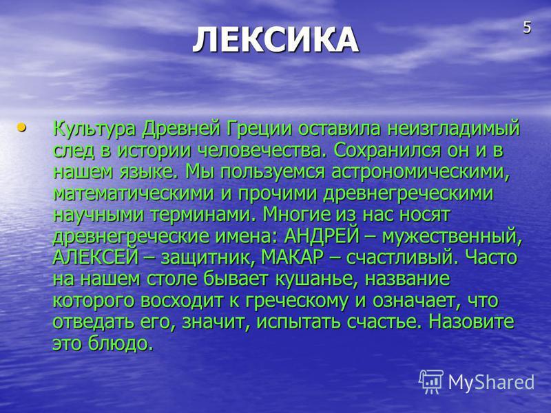 ЛЕКСИКА Культура Древней Греции оставила неизгладимый след в истории человечества. Сохранился он и в нашем языке. Мы пользуемся астрономическими, математическими и прочими древнегреческими научными терминами. Многие из нас носят древнегреческие имена