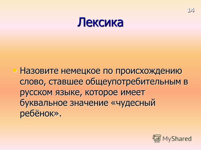 Лексика Назовите немецкое по происхождению слово, ставшее общеупотребительным в русском языке, которое имеет буквальное значение «чудесный ребёнок». Назовите немецкое по происхождению слово, ставшее общеупотребительным в русском языке, которое имеет