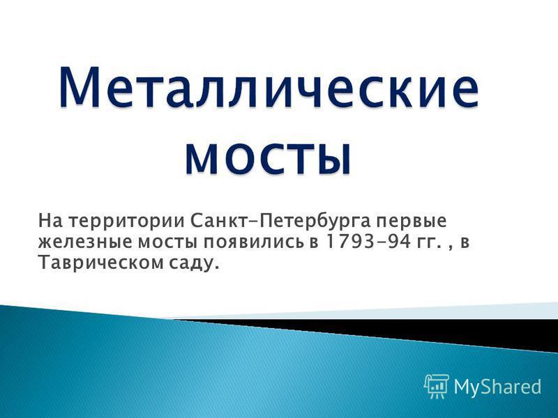 На территории Санкт-Петербурга первые железные мосты появились в 1793-94 гг., в Таврическом саду.