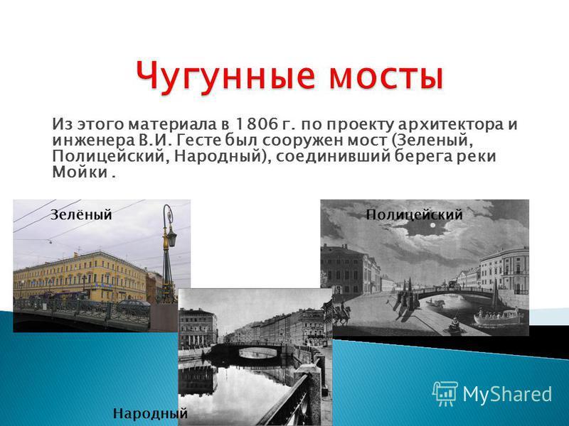 Из этого материала в 1806 г. по проекту архитектора и инженера В.И. Гесте был сооружен мост (Зеленый, Полицейский, Народный), соединивший берега реки Мойки. Зелёный Полицейский Народный
