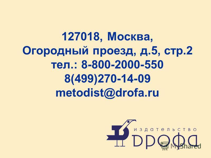 127018, Москва, Огородный проезд, д.5, стр.2 тел.: 8-800-2000-550 8(499)270-14-09 metodist@drofa.ru