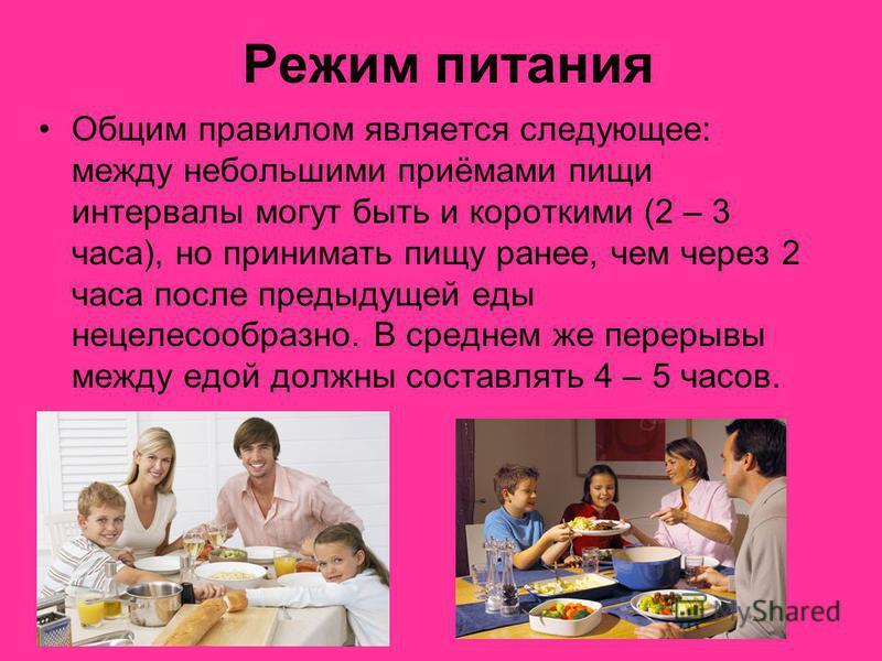 Режим питания Общим правилом является следующее: между небольшими приёмами пищи интервалы могут быть и короткими (2 – 3 часа), но принимать пищу ранее, чем через 2 часа после предыдущей еды нецелесообразно. В среднем же перерывы между едой должны сос