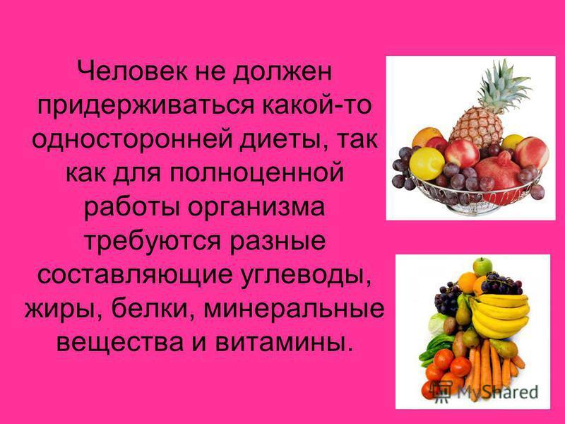 Человек не должен придерживаться какой-то односторонней диеты, так как для полноценной работы организма требуются разные составляющие углеводы, жиры, белки, минеральные вещества и витамины.