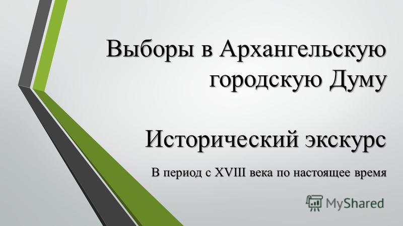 Выборы в Архангельскую городскую Думу Исторический экскурс В период с ХVIII века по настоящее время