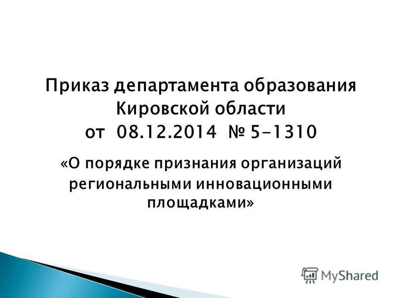 Приказ департамента образования Кировской области от 08.12.2014 5-1310 «О порядке признания организаций региональными инновационными площадками»
