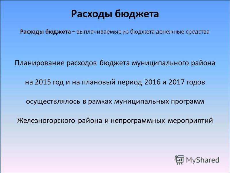 Расходы бюджета Расходы бюджета – выплачиваемые из бюджета денежные средства Планирование расходов бюджета муниципального района на 2015 год и на плановый период 2016 и 2017 годов осуществлялось в рамках муниципальных программ Железногорского района