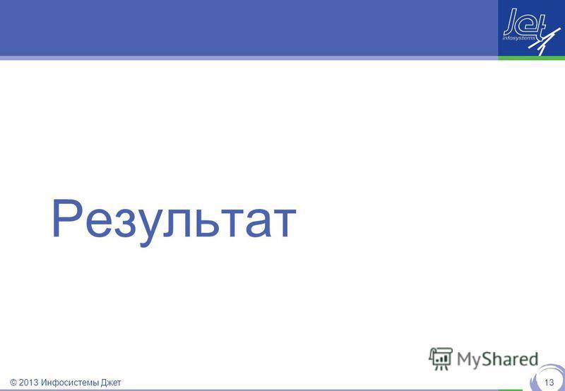 © 2013 Инфосистемы Джет Результат 13