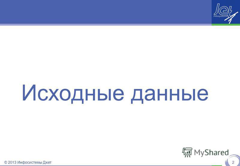 © 2013 Инфосистемы Джет Исходные данные 2