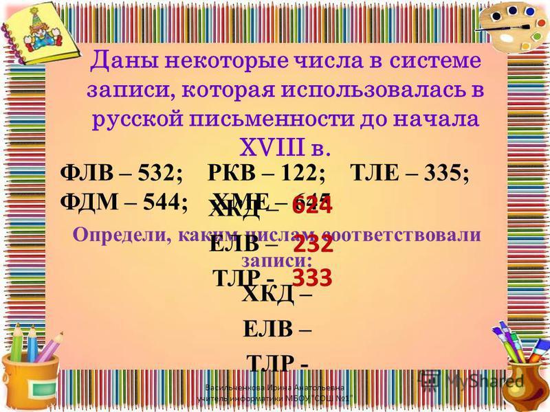 Даны некоторые числа в системе записи, которая использовалась в русской письменности до начала XVIII в. ФЛВ – 532; РКВ – 122; ТЛЕ – 335; ФДМ – 544; ХМЕ – 645 Определи, каким числам соответствовали записи: ХКД – ЕЛВ – ТЛР - 624 232 333 Васильченкова И