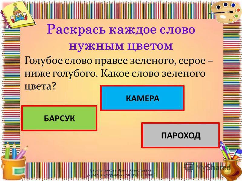 Раскрась каждое слово нужным цветом Голубое слово правее зеленого, серое – ниже голубого. Какое слово зеленого цвета? БАРСУК КАМЕРА ПАРОХОД БАРСУК КАМЕРА ПАРОХОД Васильченкова Ирина Анатольевна учитель информатики МБОУ СОШ 1