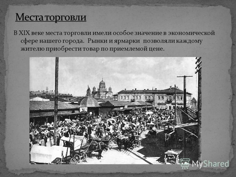 В XIX веке места торговли имели особое значение в экономической сфере нашего города. Рынки и ярмарки позволяли каждому жителю приобрести товар по приемлемой цене.