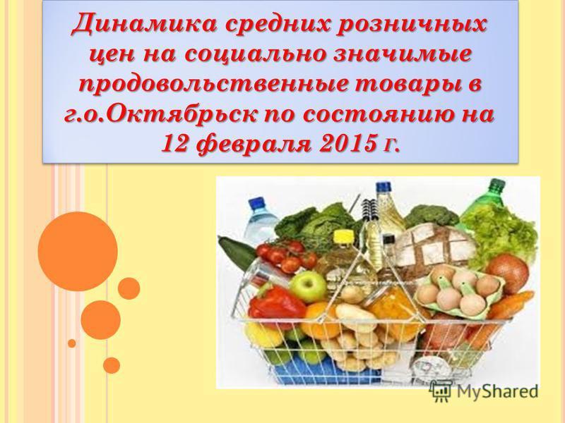 Динамика средних розничных цен на социально значимые продовольственные товары в г.о.Октябрьск по состоянию на 12 февраля 2015 Г.