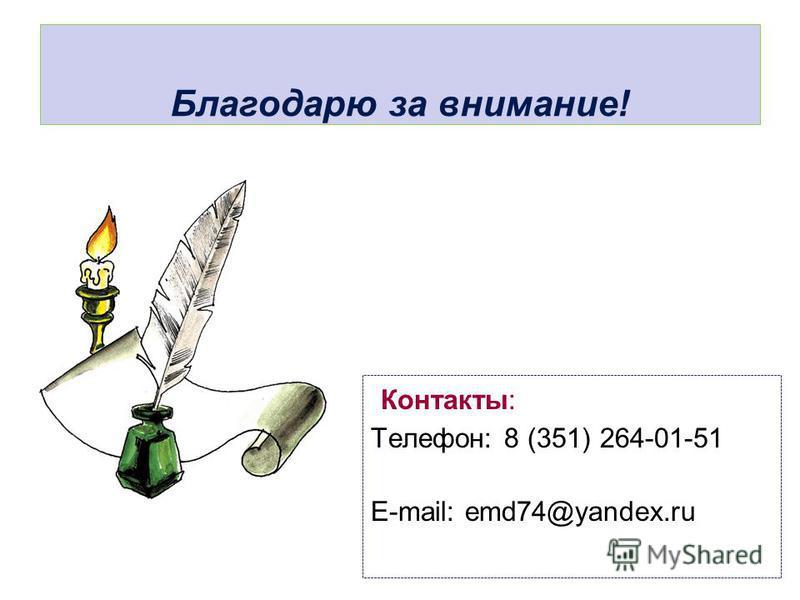 Благодарю за внимание! Контакты: Телефон: 8 (351) 264-01-51 E-mail: emd74@yandex.ru