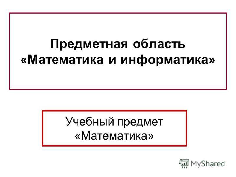 Предметная область «Математика и информатика» Учебный предмет «Математика»