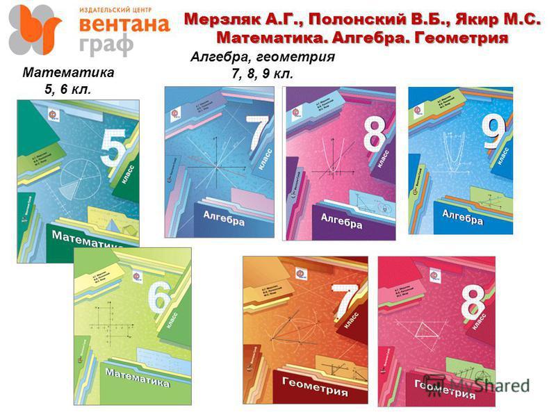 Мерзляк А.Г., Полонский В.Б., Якир М.С. Математика. Алгебра. Геометрия Математика 5, 6 кл. Алгебра, геометрия 7, 8, 9 кл.