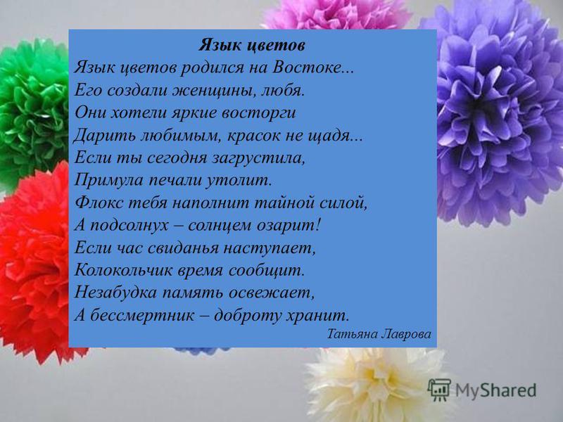 Язык цветов Язык цветов родился на Востоке... Его создали женщины, любя. Они хотели яркие восторги Дарить любимым, красок не щадя... Если ты сегодня загрустила, Примула печали утолит. Флокс тебя наполнит тайной силой, А подсолнух – солнцем озарит! Ес