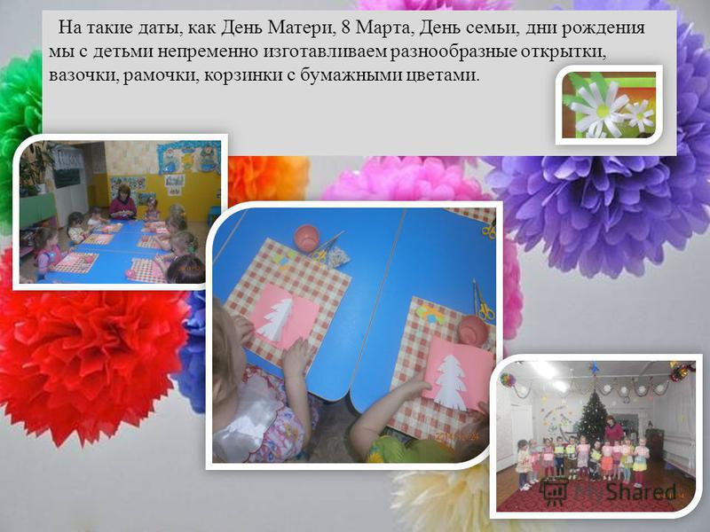 На такие даты, как День Матери, 8 Марта, День семьи, дни рождения мы с детьми непременно изготавливаем разнообразные открытки, вазочки, рамочки, корзинки с бумажными цветами.