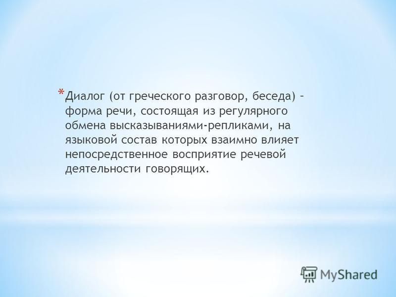 * Диалог (от греческого разговор, беседа) – форма речи, состоящая из регулярного обмена высказываниями-репликами, на языковой состав которых взаимно влияет непосредственное восприятие речевой деятельности говорящих.