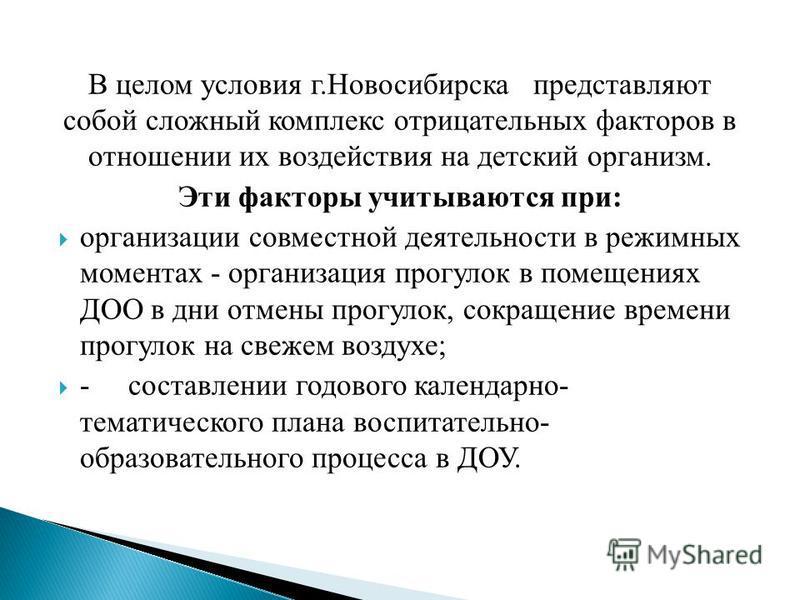 В целом условия г.Новосибирска представляют собой сложный комплекс отрицательных факторов в отношении их воздействия на детский организм. Эти факторы учитываются при: организации совместной деятельности в режимных моментах - организация прогулок в по