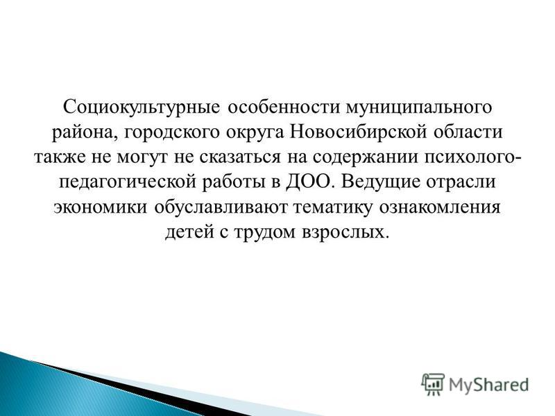 Социокультурные особенности муниципального района, городского округа Новосибирской области также не могут не сказаться на содержании психолого- педагогической работы в ДОО. Ведущие отрасли экономики обуславливают тематику ознакомления детей с трудом