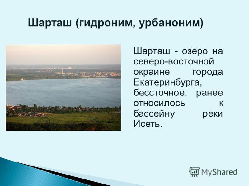 Шарташ - озеро на северо-восточной окраине города Екатеринбурга, бессточное, ранее относилось к бассейну реки Исеть.
