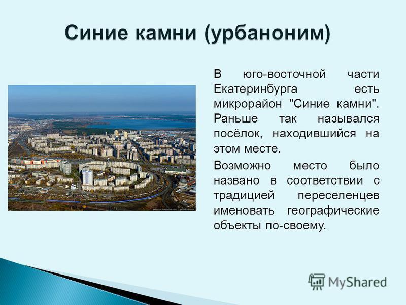 В юго-восточной части Екатеринбурга есть микрорайон Синие камни. Раньше так назывался посёлок, находившийся на этом месте. Возможно место было названо в соответствии с традицией переселенцев именовать географические объекты по-своему.