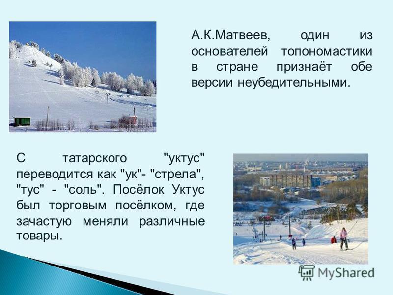 А.К.Матвеев, один из основателей топ ономастики в стране признаёт обе версии неубедительными. С татарского уктуз переводится как ук- стрела, туз - соль. Посёлок Уктуз был торговым посёлком, где зачастую меняли различные товары.