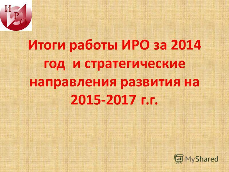 Итоги работы ИРО за 2014 год и стратегические направления развития на 2015-2017 г.г.