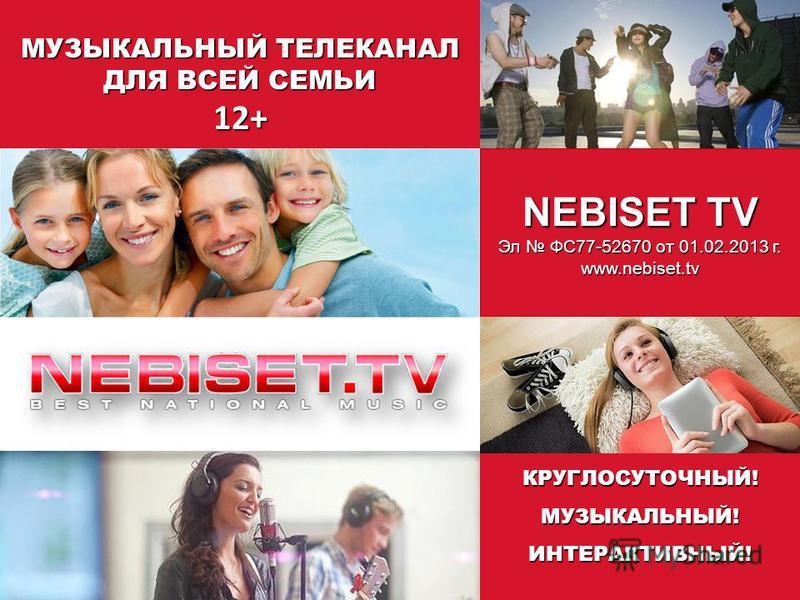 NEBISET TV Эл ФС77-52670 от 01.02.2013 г. www.nebiset.tv МУЗЫКАЛЬНЫЙ ТЕЛЕКАНАЛ ДЛЯ ВСЕЙ СЕМЬИ 12+КРУГЛОСУТОЧНЫЙ!МУЗЫКАЛЬНЫЙ!ИНТЕРАКТИВНЫЙ!