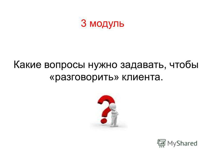 3 модуль Какие вопросы нужно задавать, чтобы «разговорить» клиента.