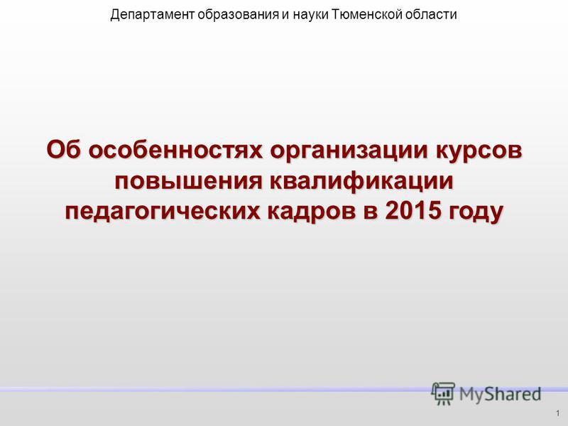 Об особенностях организации курсов повышения квалификации педагогических кадров в 2015 году Департамент образования и науки Тюменской области 1