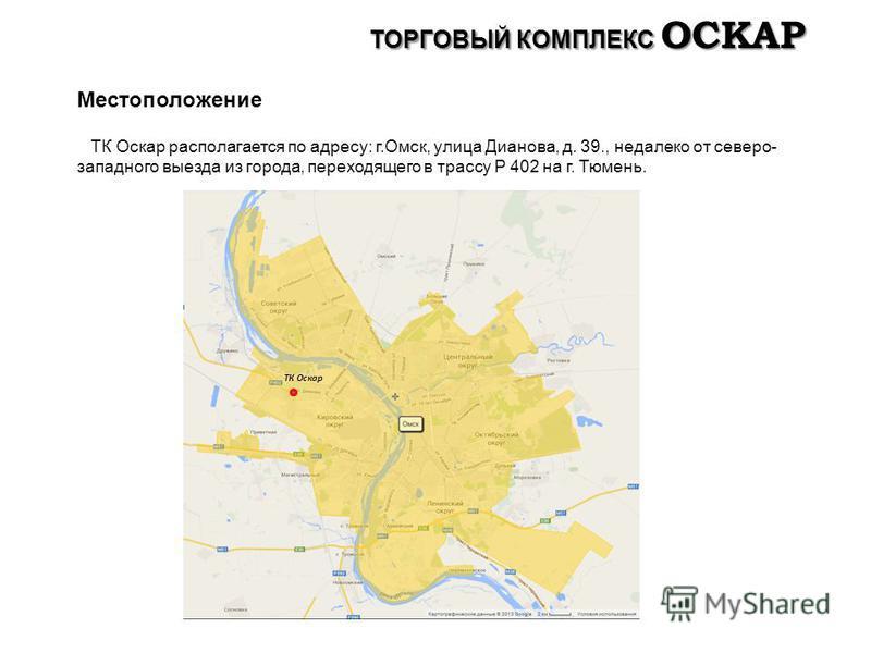 Местоположение ТК Оскар располагается по адресу: г.Омск, улица Дианова, д. 39., недалеко от северо- западного выезда из города, переходящего в трассу Р 402 на г. Тюмень. ТК Оскар ТОРГОВЫЙ КОМПЛЕКС ОСКАР
