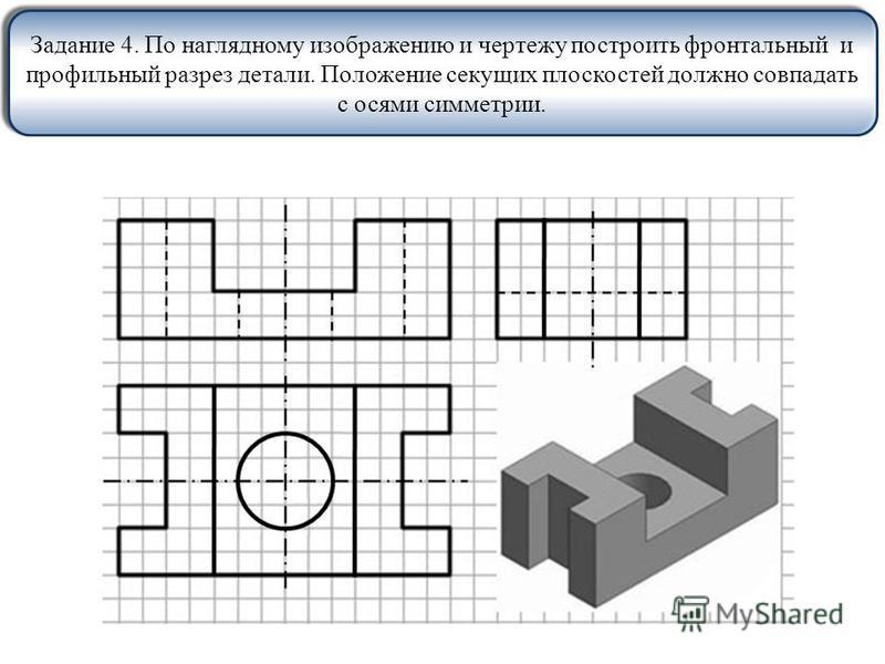 Задание 4. По наглядному изображению и чертежу построить фронтальный и профильный разрез детали. Положение секущих плоскостей должно совпадать с осями симметрии.